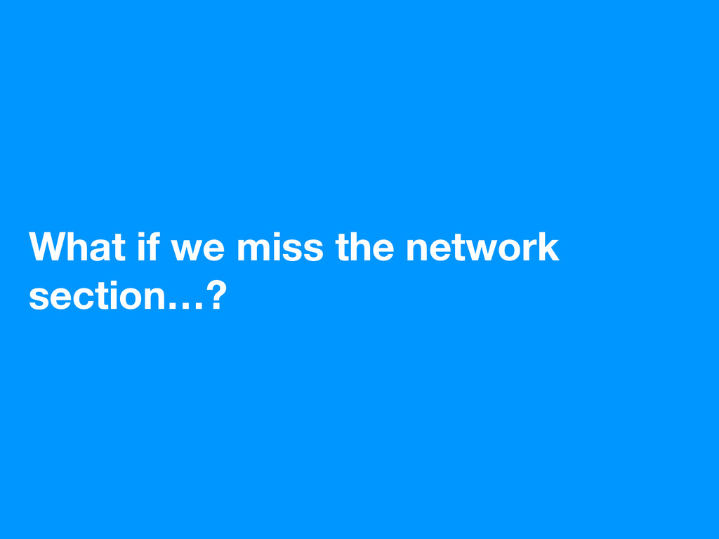 What if we miss the network section…?