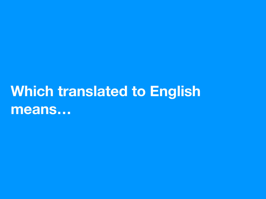 Which translated to English means…