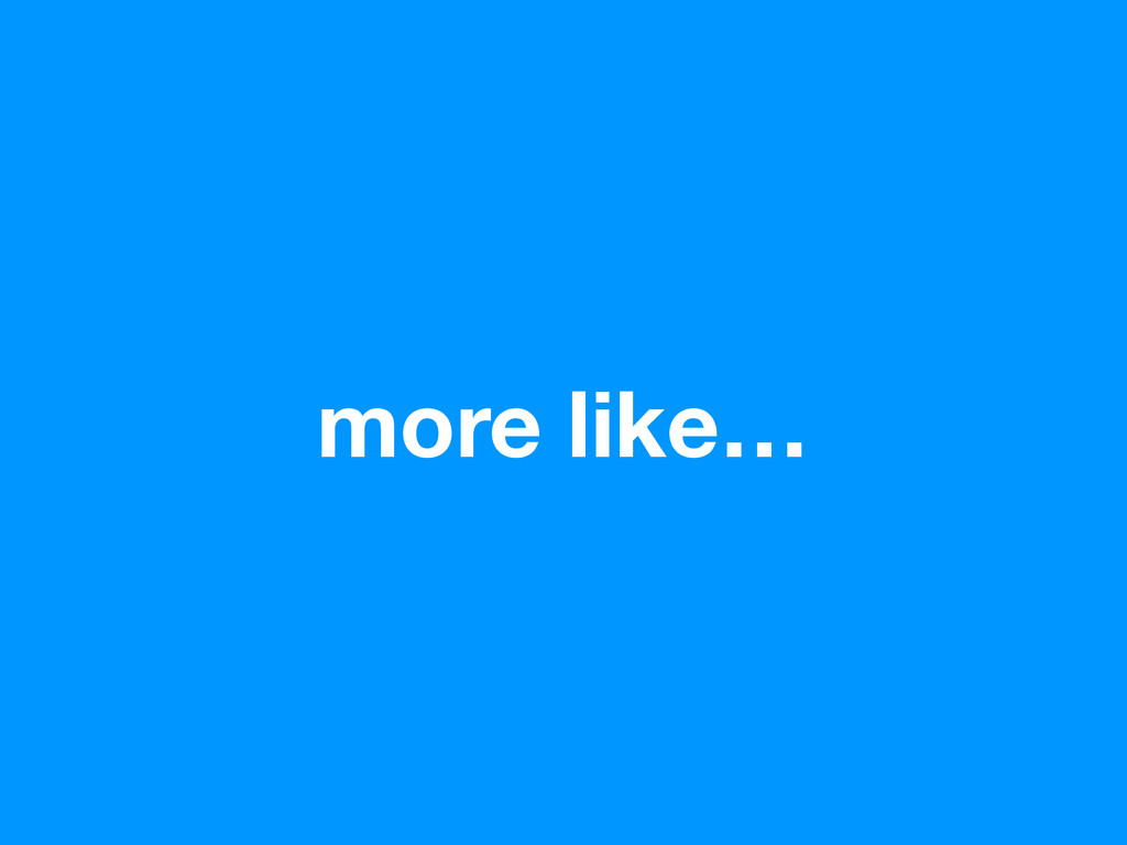 more like…