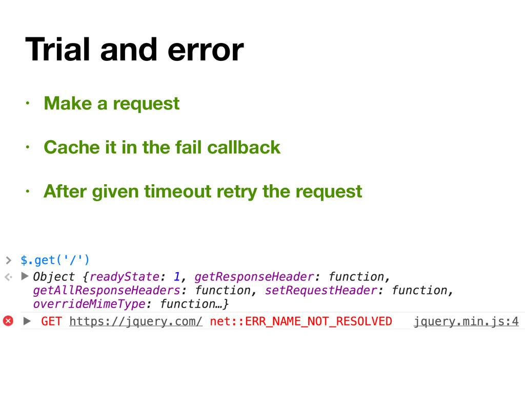 Trial and error • Make a request • Cache it in ...