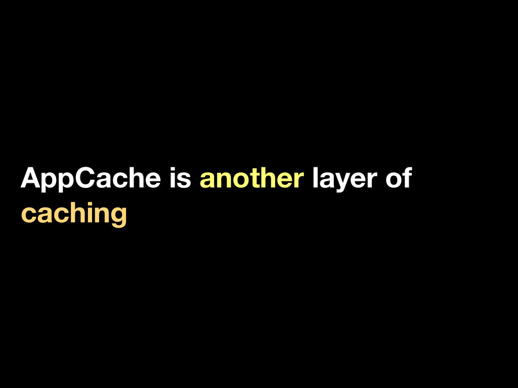 AppCache is another layer of caching