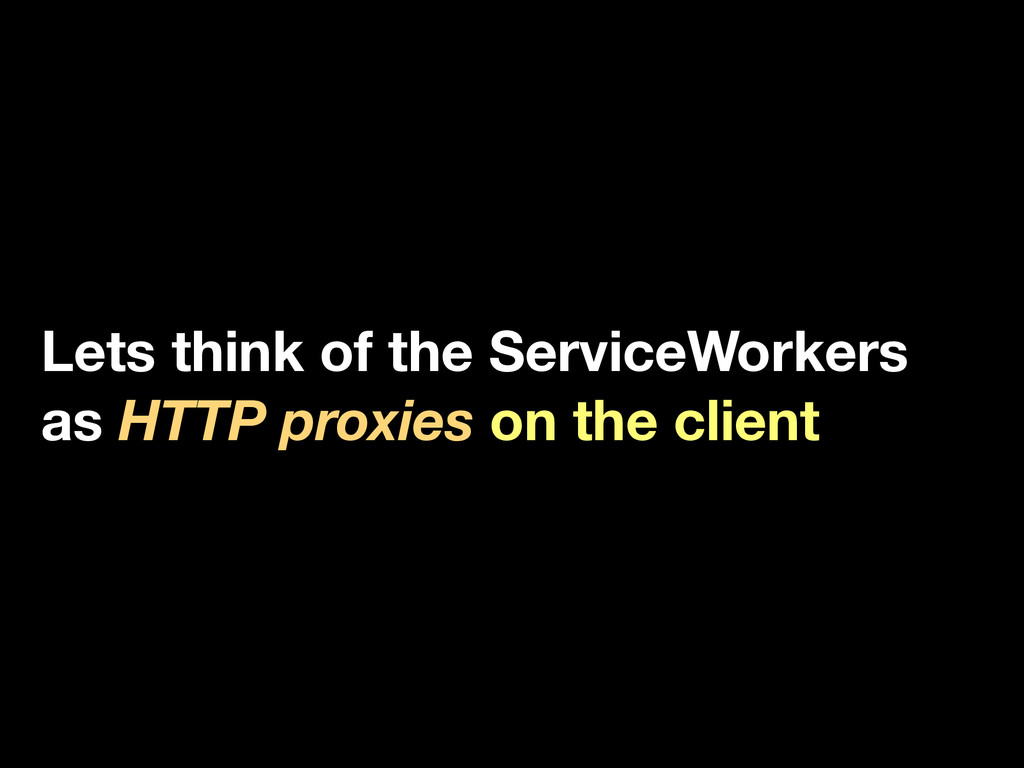 Lets think of the ServiceWorkers as HTTP proxie...