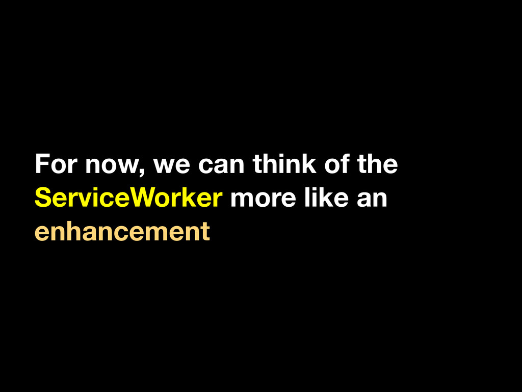For now, we can think of the ServiceWorker more...