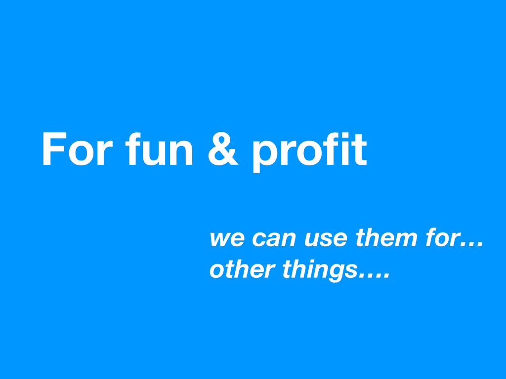 we can use them for… other things…. For fun & p...