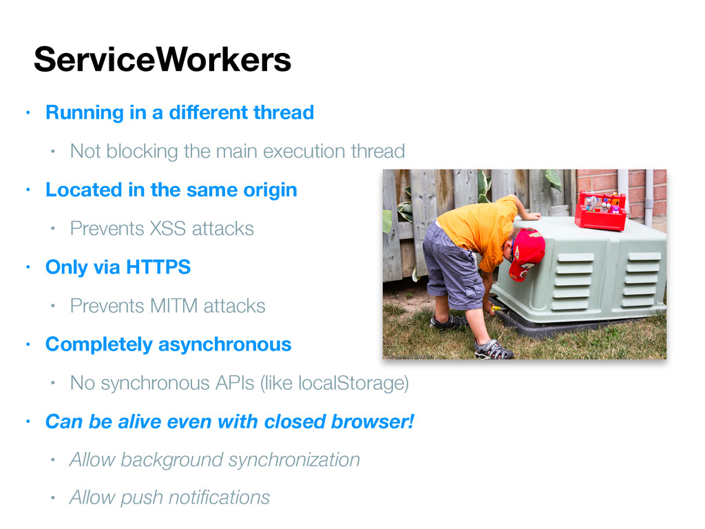 ServiceWorkers • Running in a different thread •...