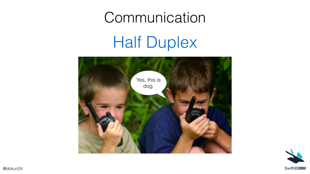 Communication Half Duplex Yes, this is dog. @do...