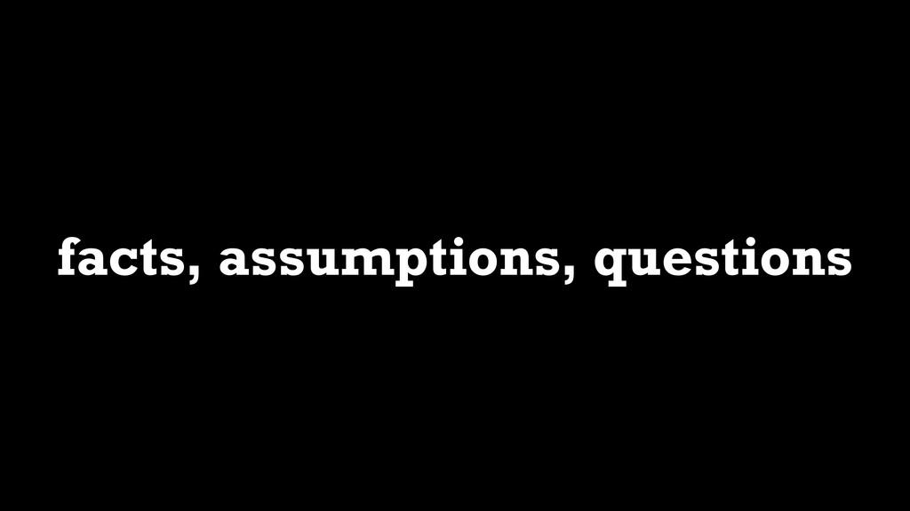 facts, assumptions, questions