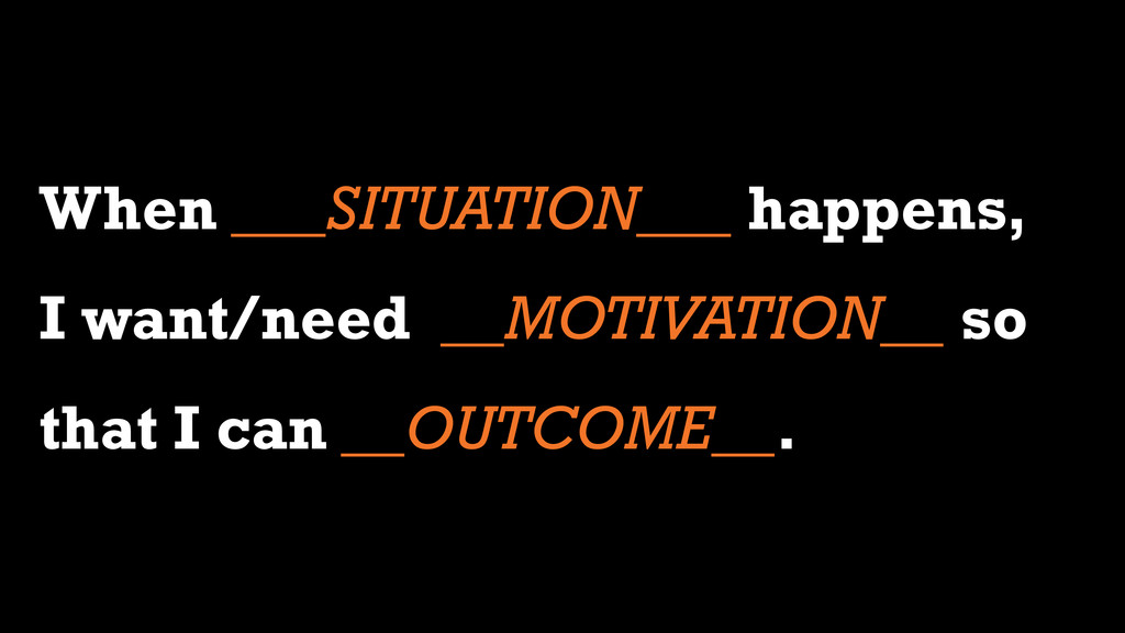 When ___SITUATION___ happens, I want/need __MOT...