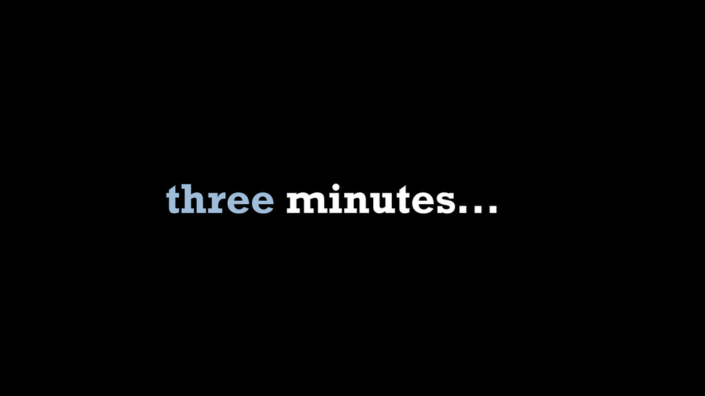three minutes...