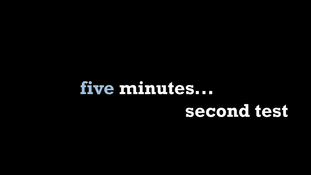 five minutes... second test