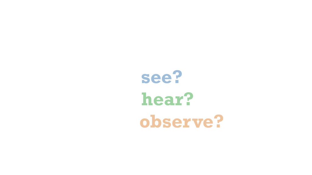 what did you.. see? hear? observe?