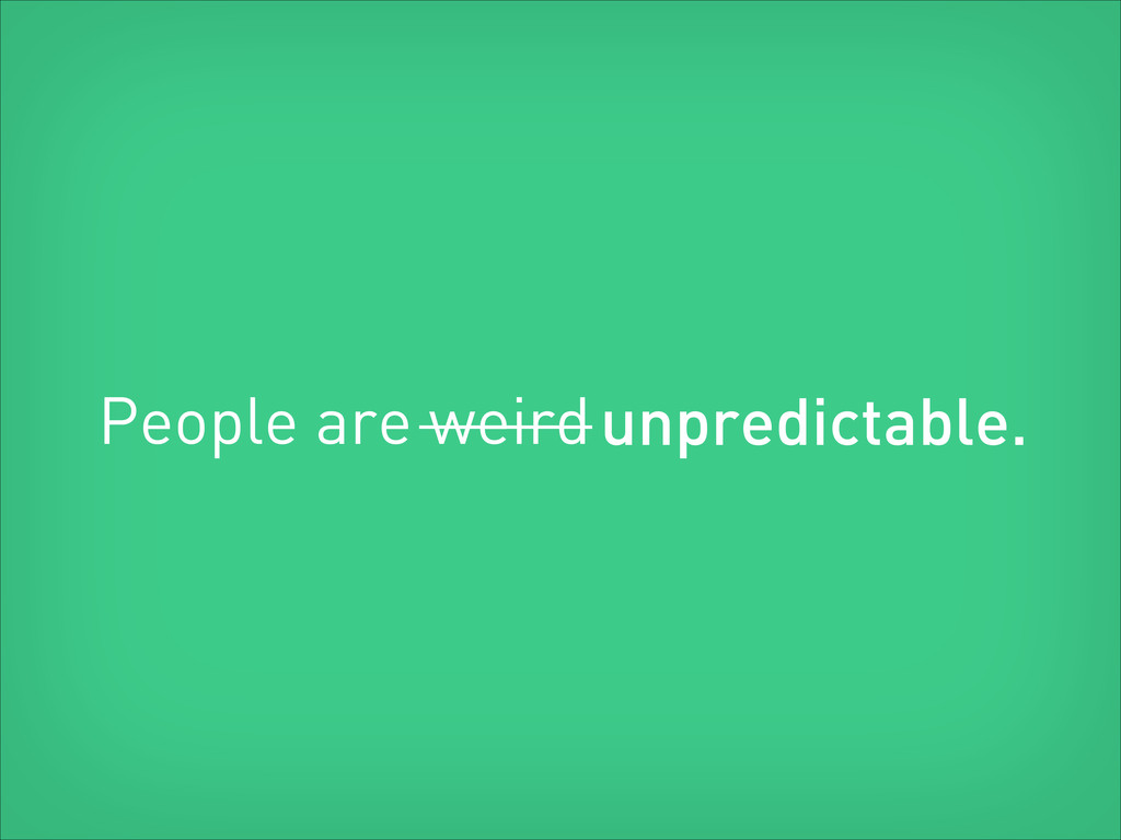 People are weird unpredictable.