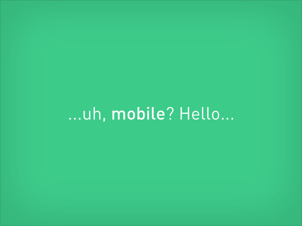 ...uh, mobile? Hello...