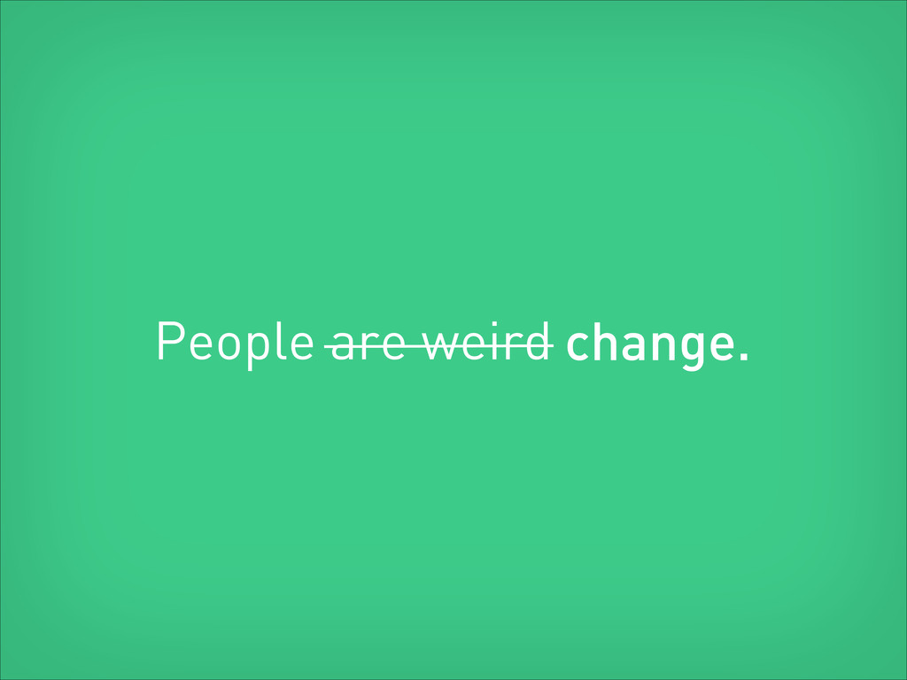 People are weird change.