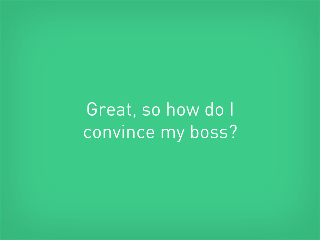 Great, so how do I convince my boss?
