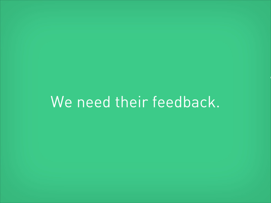 We need their feedback. ""