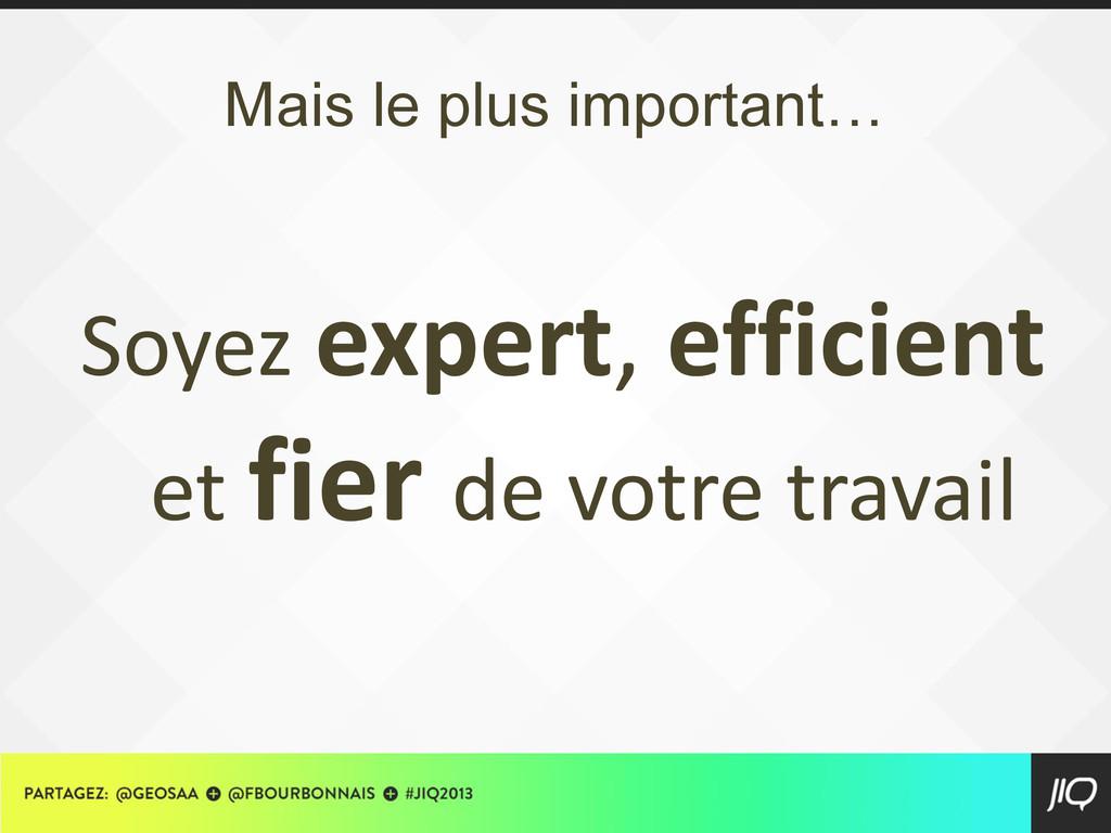 Mais le plus important… Soyez expert, efficient...