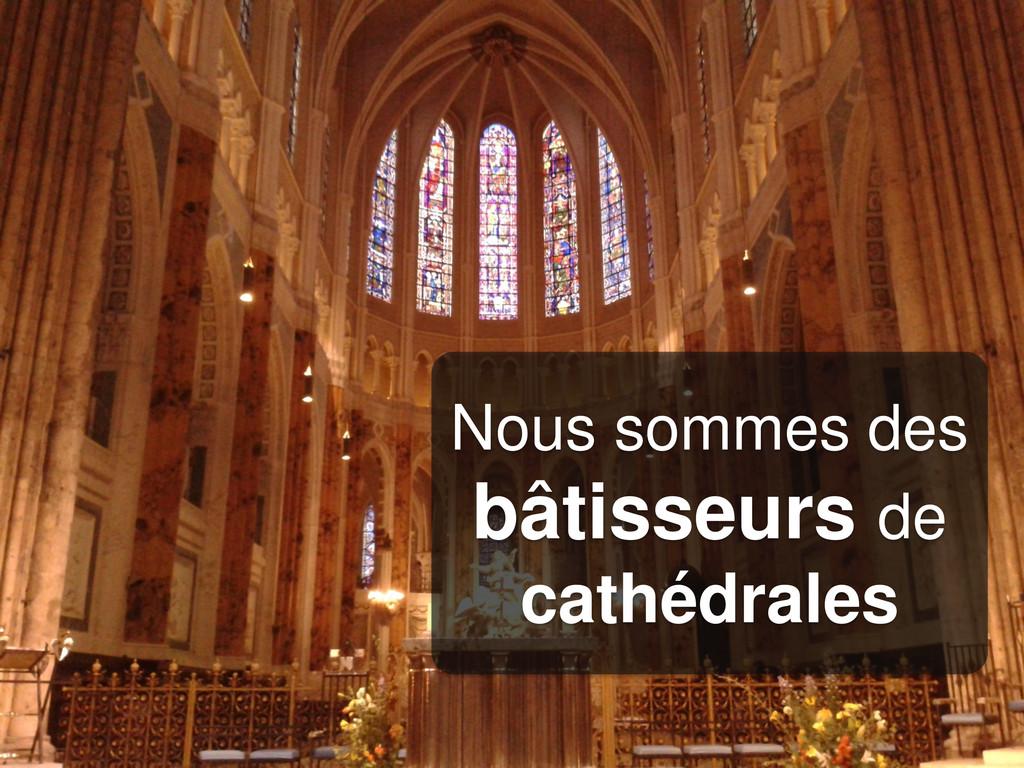 Nous sommes des bâtisseurs de cathédrales