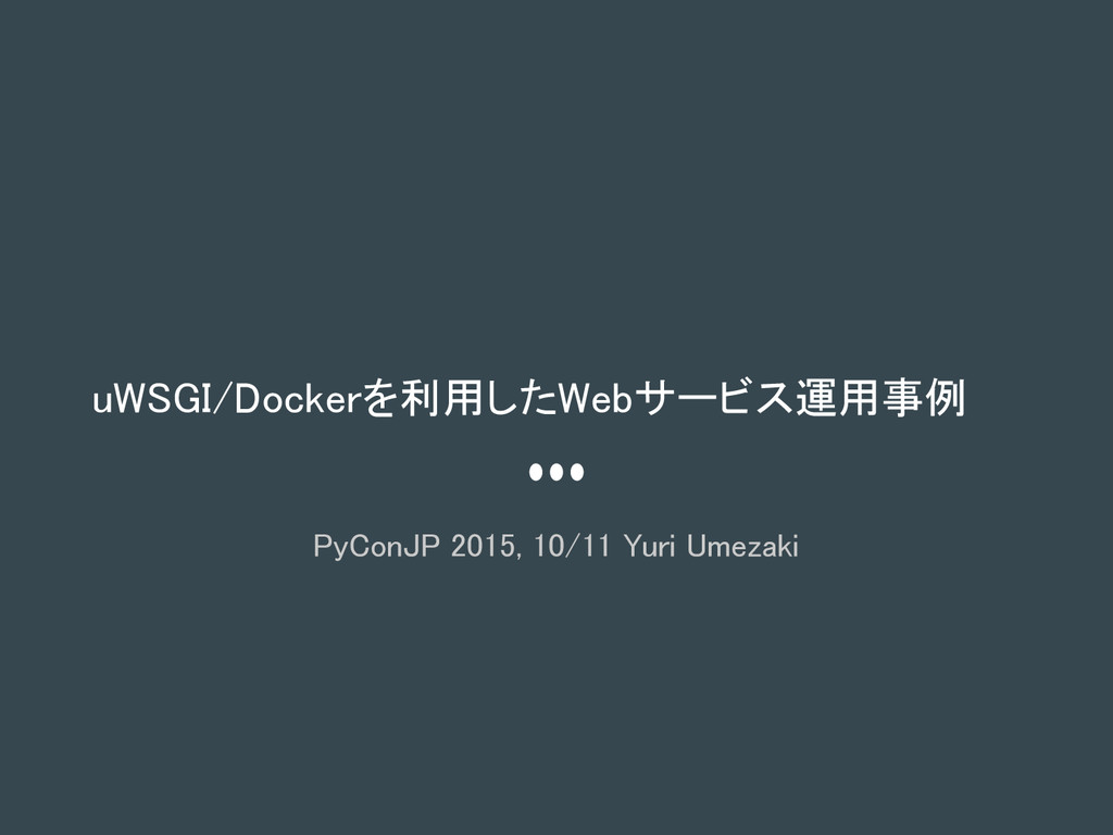 uWSGI/Dockerを利用したWebサービス運用事例 PyConJP 2015, 10/1...