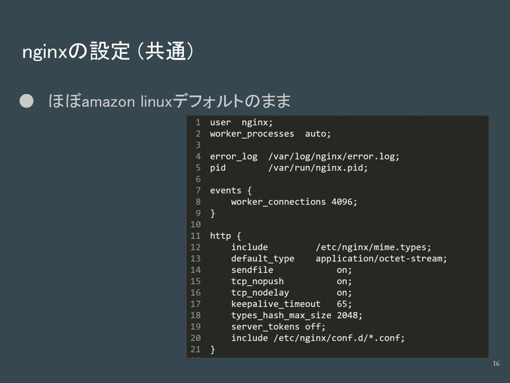 nginxの設定 (共通) ● ほぼamazon linuxデフォルトのまま 16