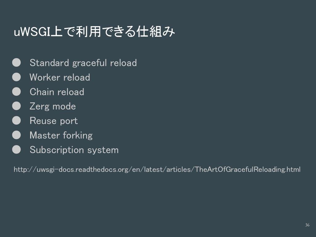 uWSGI上で利用できる仕組み ● Standard graceful reload ● Wo...