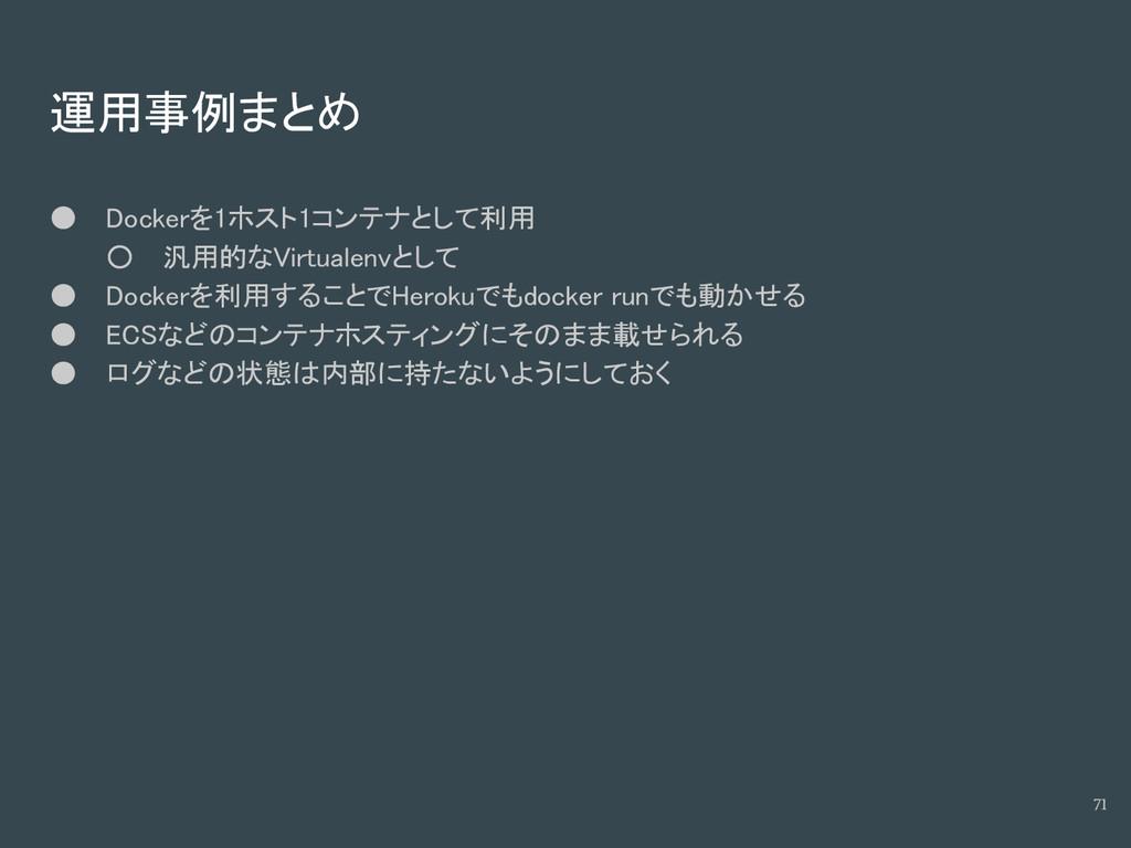 運用事例まとめ ● Dockerを1ホスト1コンテナとして利用 ○ 汎用的なVirtualen...