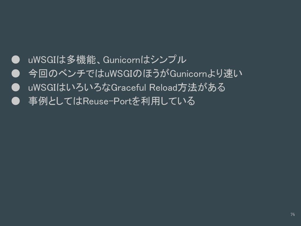 74 ● uWSGIは多機能、Gunicornはシンプル ● 今回のベンチではuWSGIのほう...