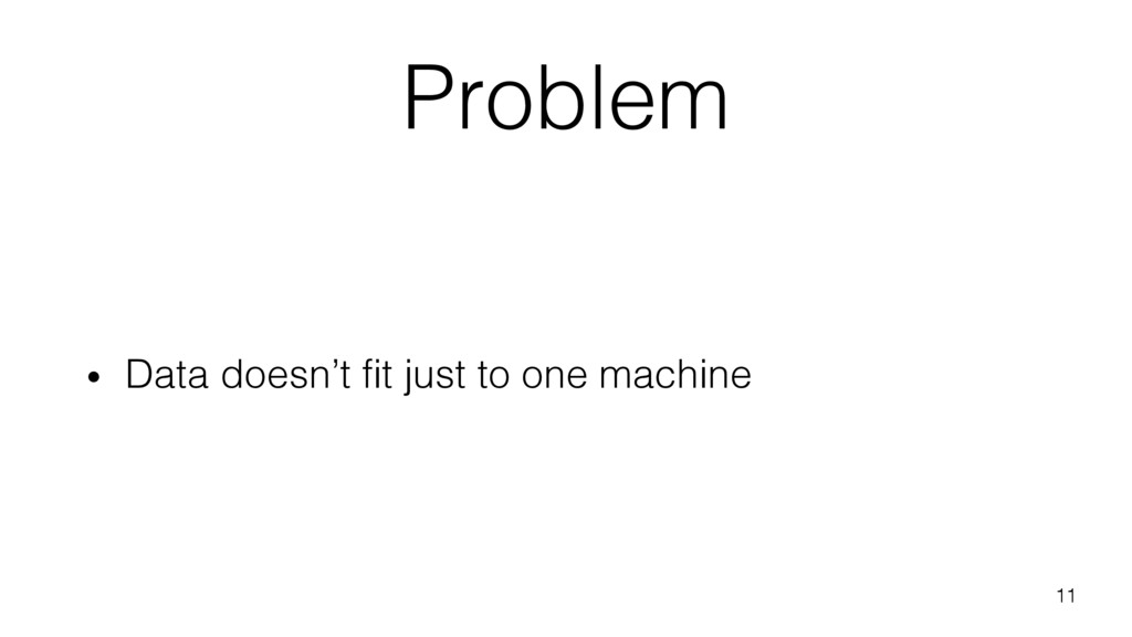 Problem • Data doesn't fit just to one machine ...
