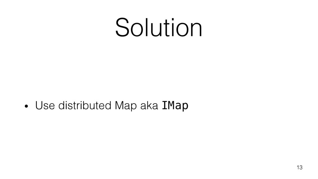 Solution • Use distributed Map aka IMap 13