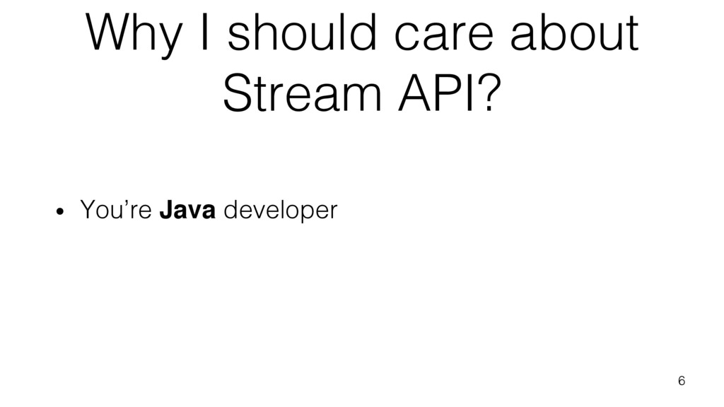 Why I should care about Stream API? • You're Ja...