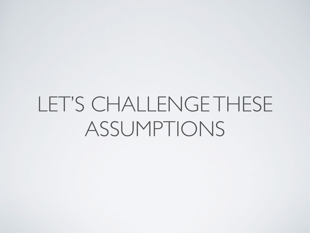 LET'S CHALLENGE THESE ASSUMPTIONS