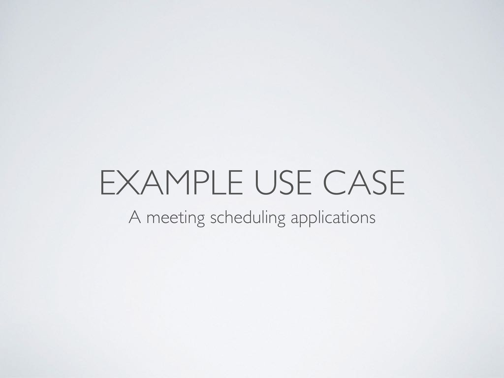 EXAMPLE USE CASE A meeting scheduling applicati...