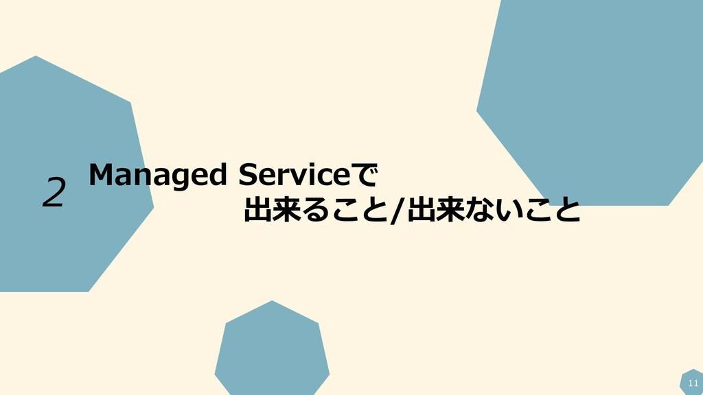 11 Managed Serviceで 出来ること/出来ないこと 2