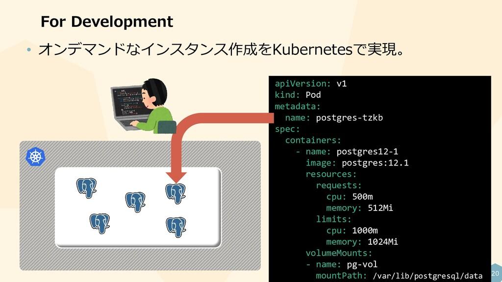 20 For Development • オンデマンドなインスタンス作成をKubernetes...