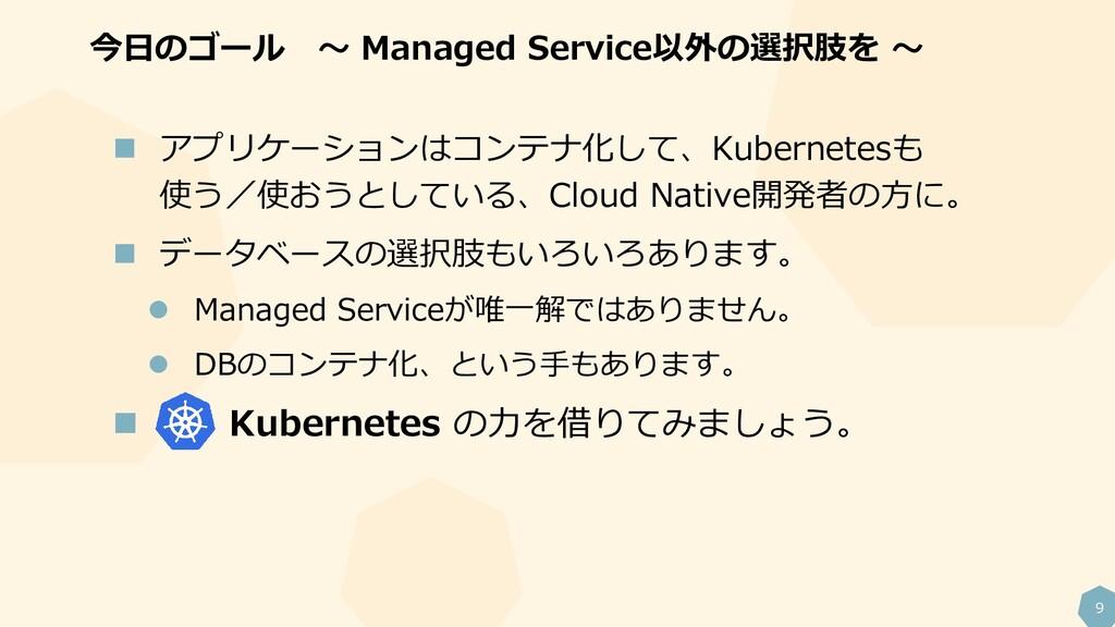 9 今日のゴール ~ Managed Service以外の選択肢を ~  アプリケーションは...
