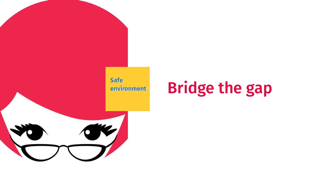 Safe environment Bridge the gap