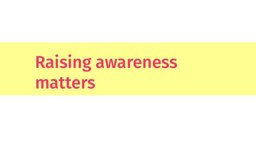Raising awareness matters