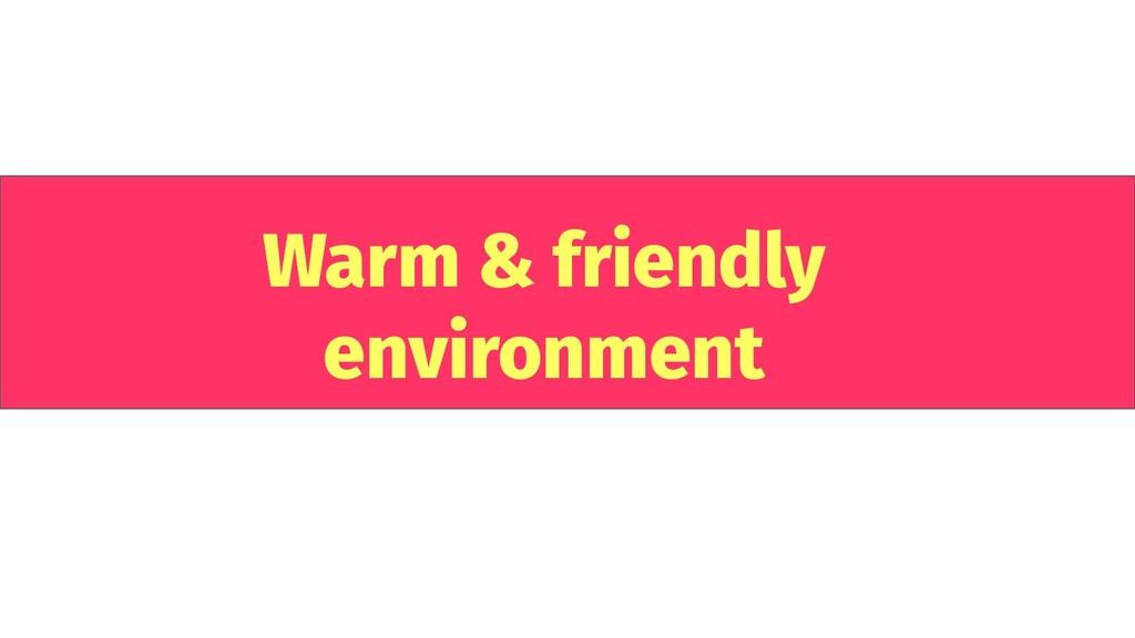 Warm & friendly environment