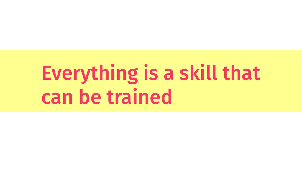 Everything is a skill that can be trained