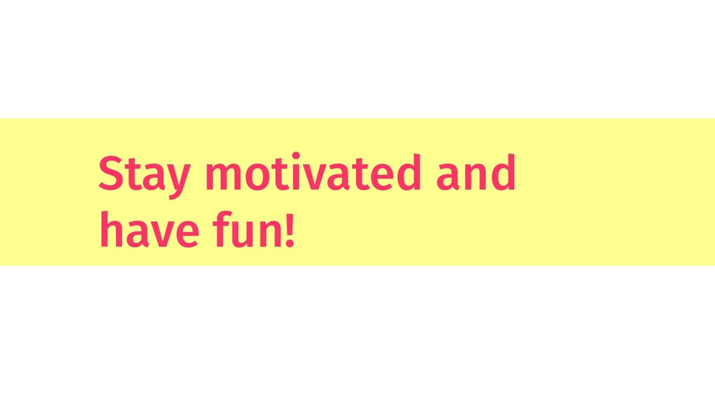 Stay motivated and have fun!