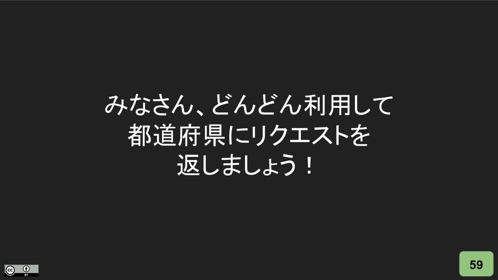 みなさん、どんどん利用して 都道府県にリクエストを 返しましょう! 59