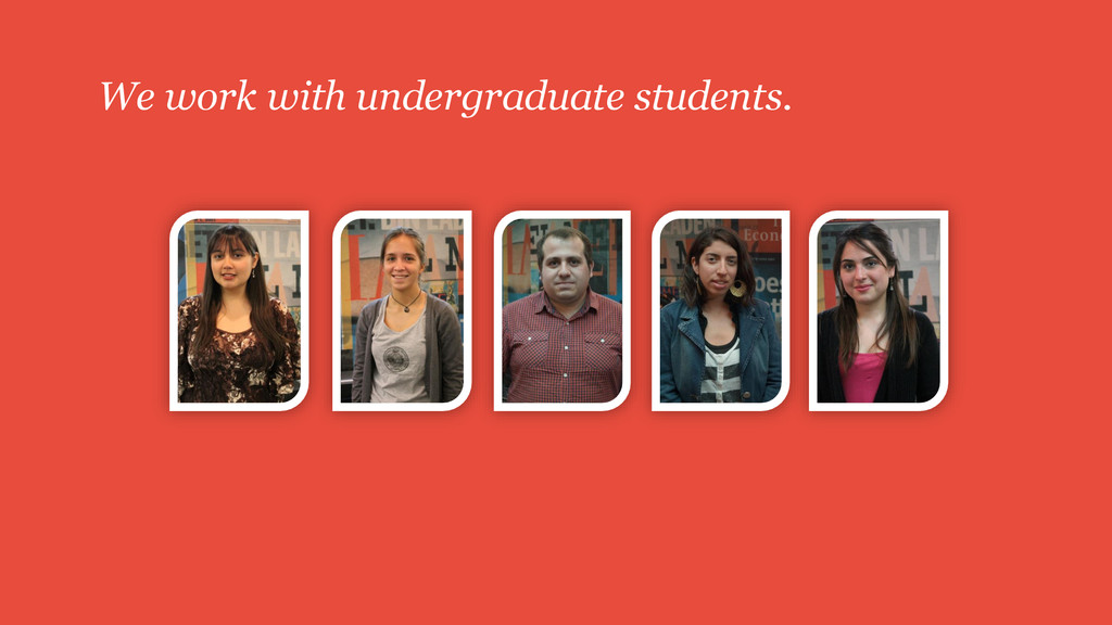 We work with undergraduate students.