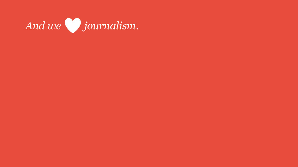 And we journalism.