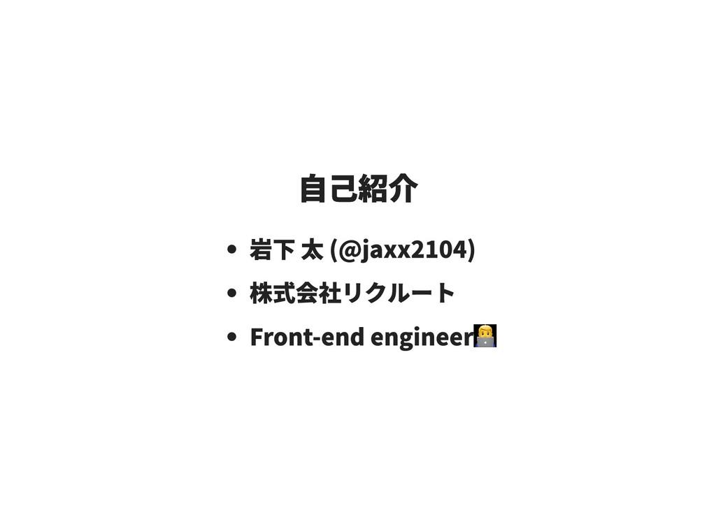 自己紹介 自己紹介 岩下 太 (@jaxx2104) 株式会社リクルート Front-end ...