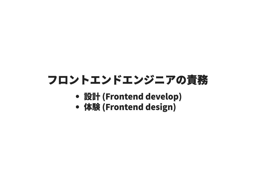 フロントエンドエンジニアの責務 フロントエンドエンジニアの責務 設計 (Frontend de...