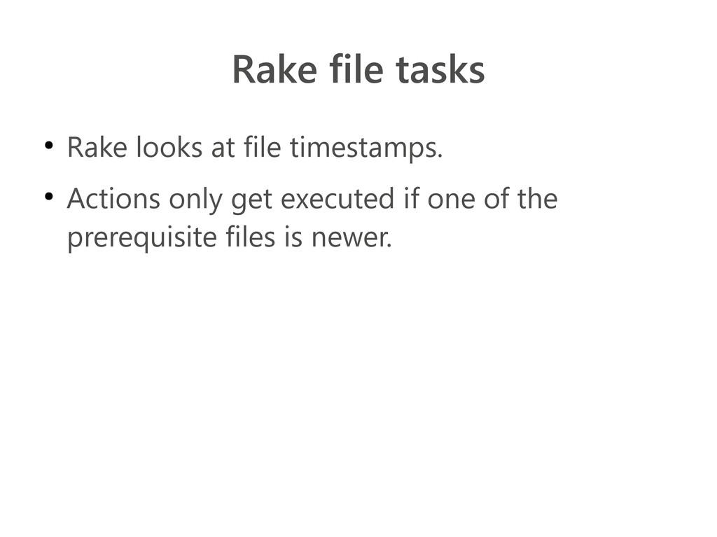 Rake file tasks ● Rake looks at file timestamps...