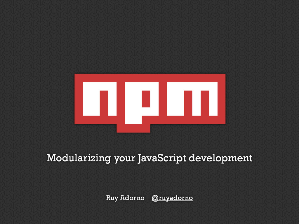 Modularizing your JavaScript development Ruy Ad...