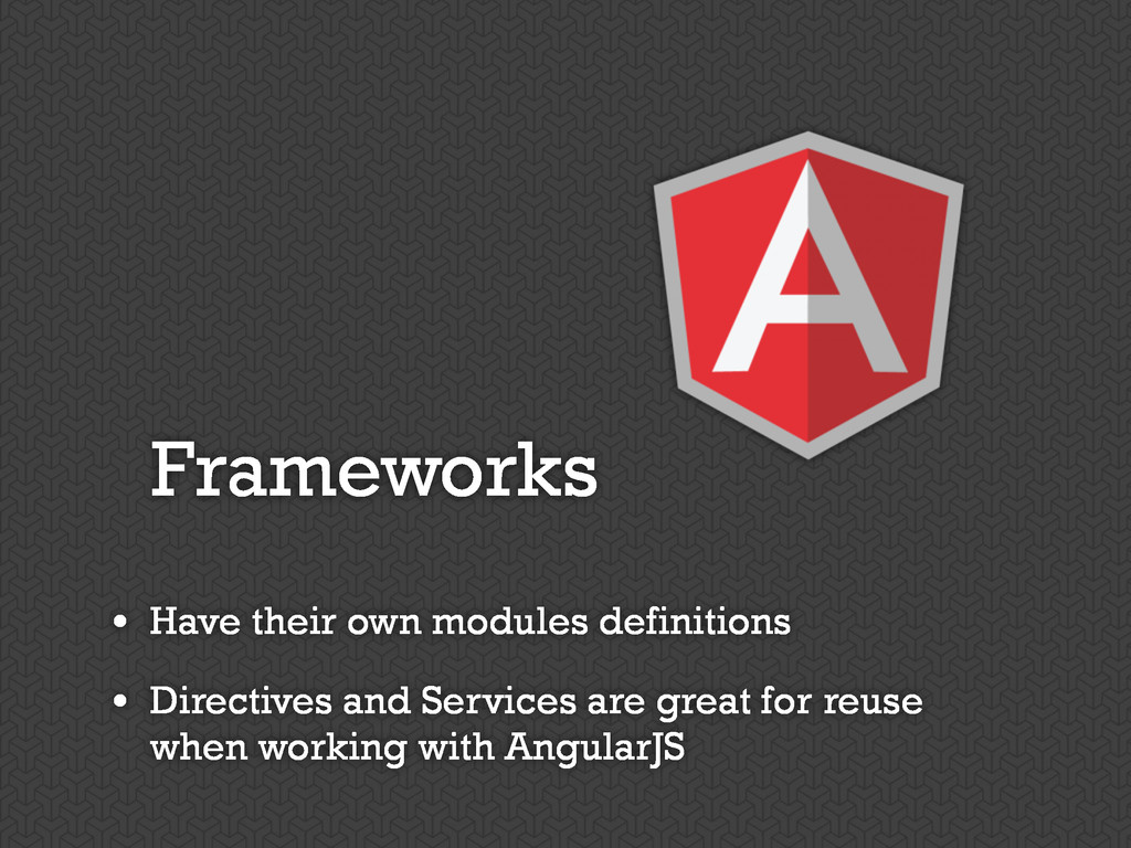 Frameworks • Have their own modules definitions...