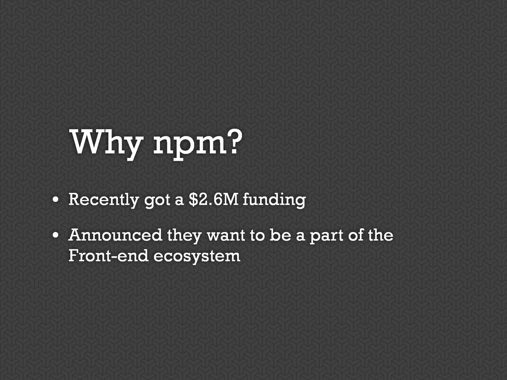 Why npm? • Recently got a $2.6M funding • Annou...
