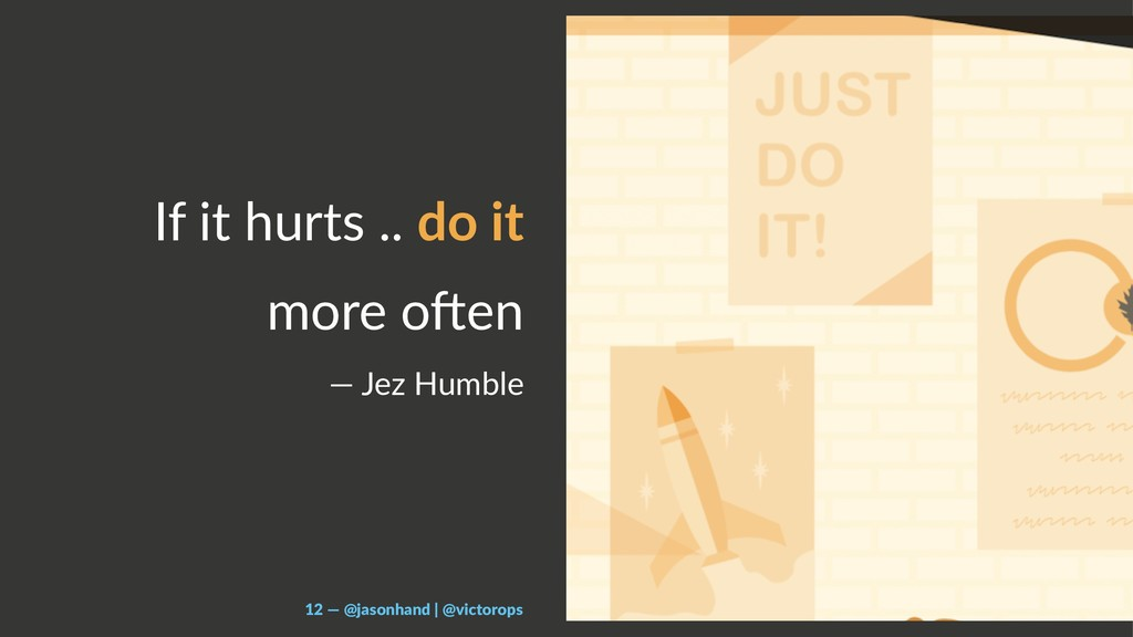 If it hurts .. do it more o.en — Jez Humble 12 ...